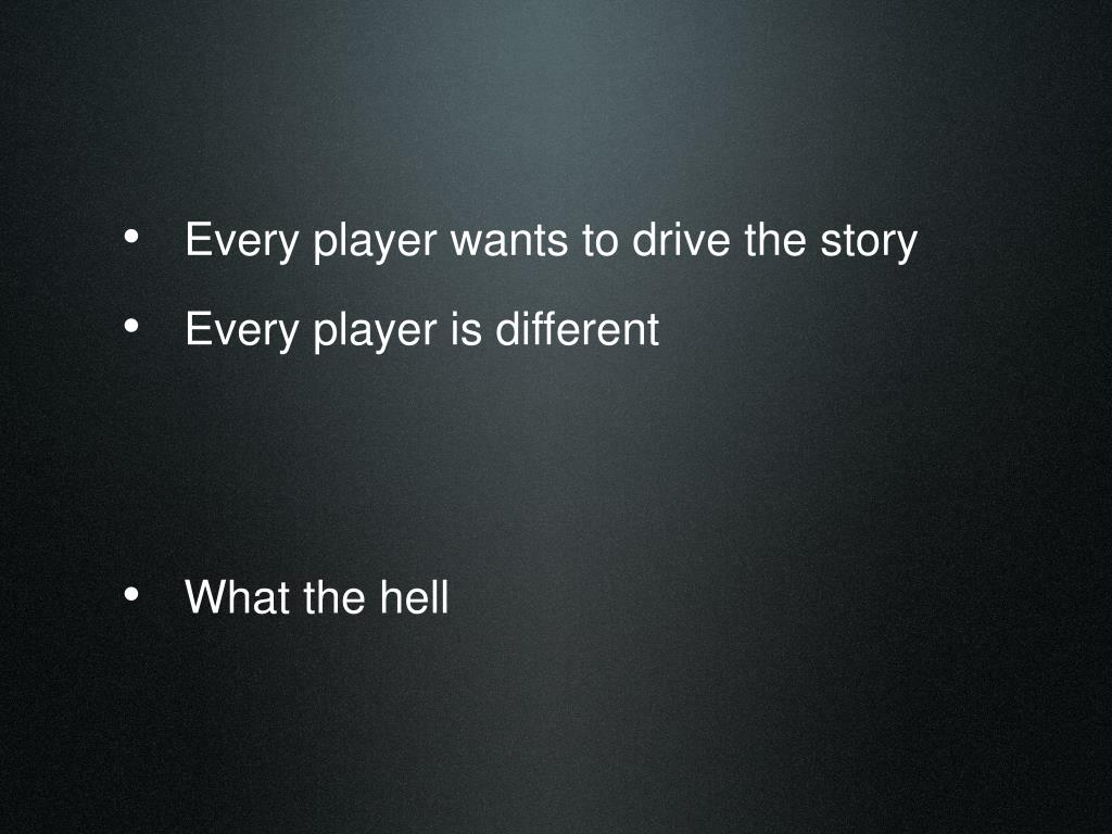Every player wants to drive the story