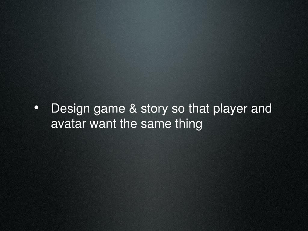 Design game & story so that player and avatar want the same thing