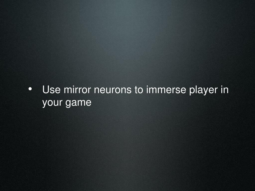 Use mirror neurons to immerse player in your game