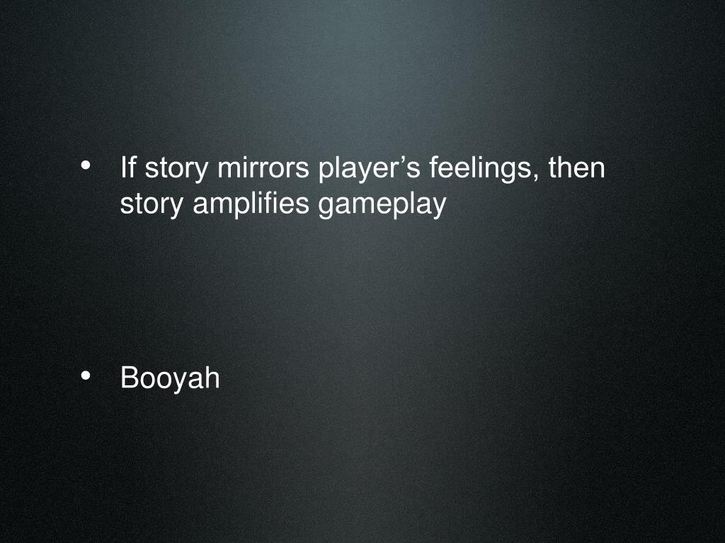 If story mirrors player's feelings, then story amplifies gameplay