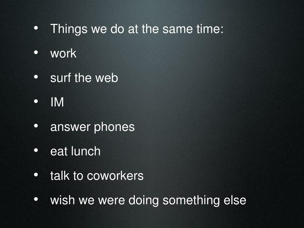 Things we do at the same time: