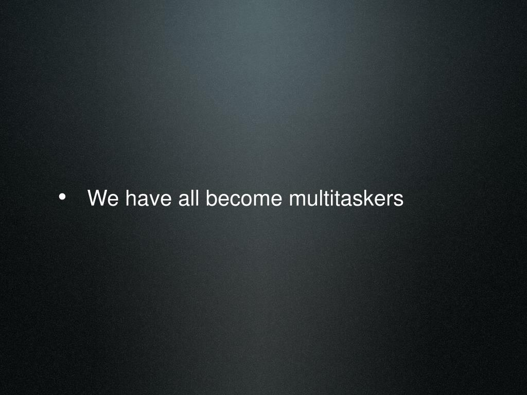 We have all become multitaskers