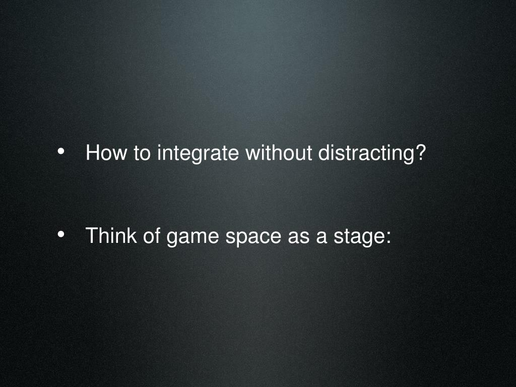 How to integrate without distracting?