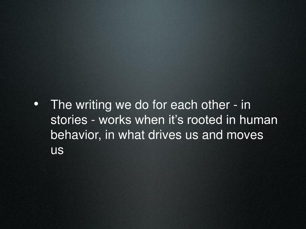 The writing we do for each other - in stories - works when it's rooted in human behavior, in what drives us and moves us