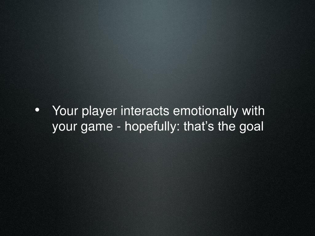 Your player interacts emotionally with your game - hopefully: that's the goal