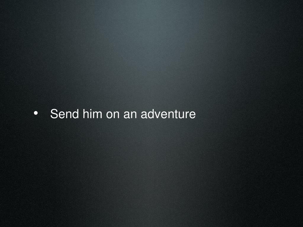 Send him on an adventure