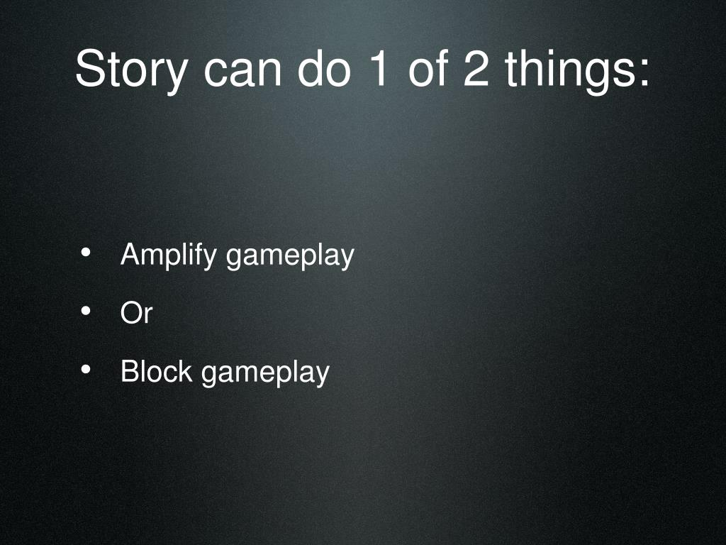 Story can do 1 of 2 things: