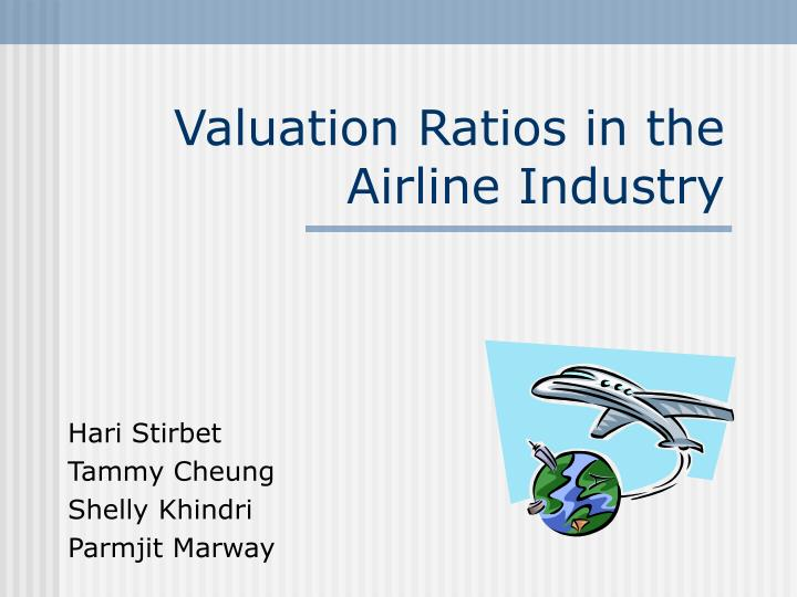 valuation ratios in the airline industry Valuation ratios in the airline industry four firms in the airline industry illustrate the underlying differences in valuation setting: industry.