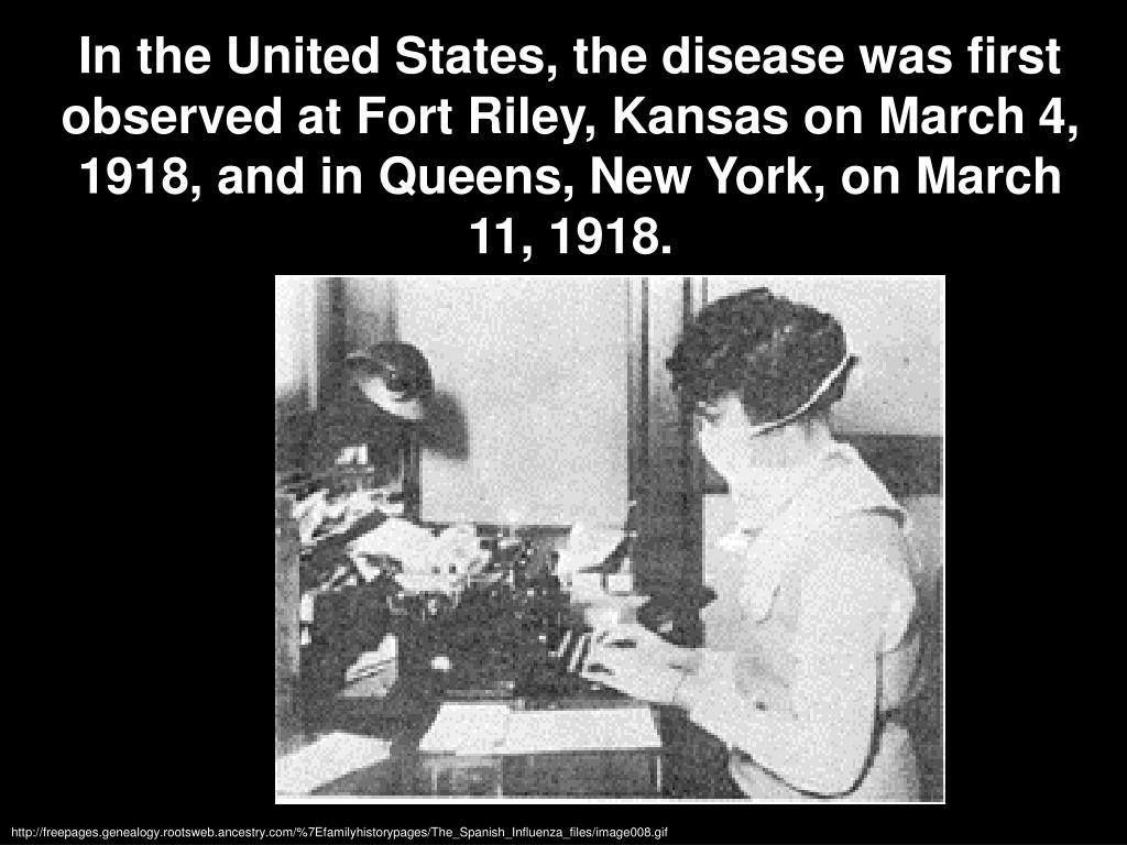 In the United States, the disease was first observed at Fort Riley, Kansas on March 4, 1918, and in Queens, New York, on March 11, 1918.