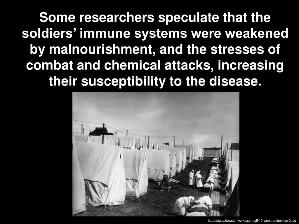 Some researchers speculate that the soldiers' immune systems were weakened by malnourishment, and the stresses of combat and chemical attacks, increasing their susceptibility to the disease.