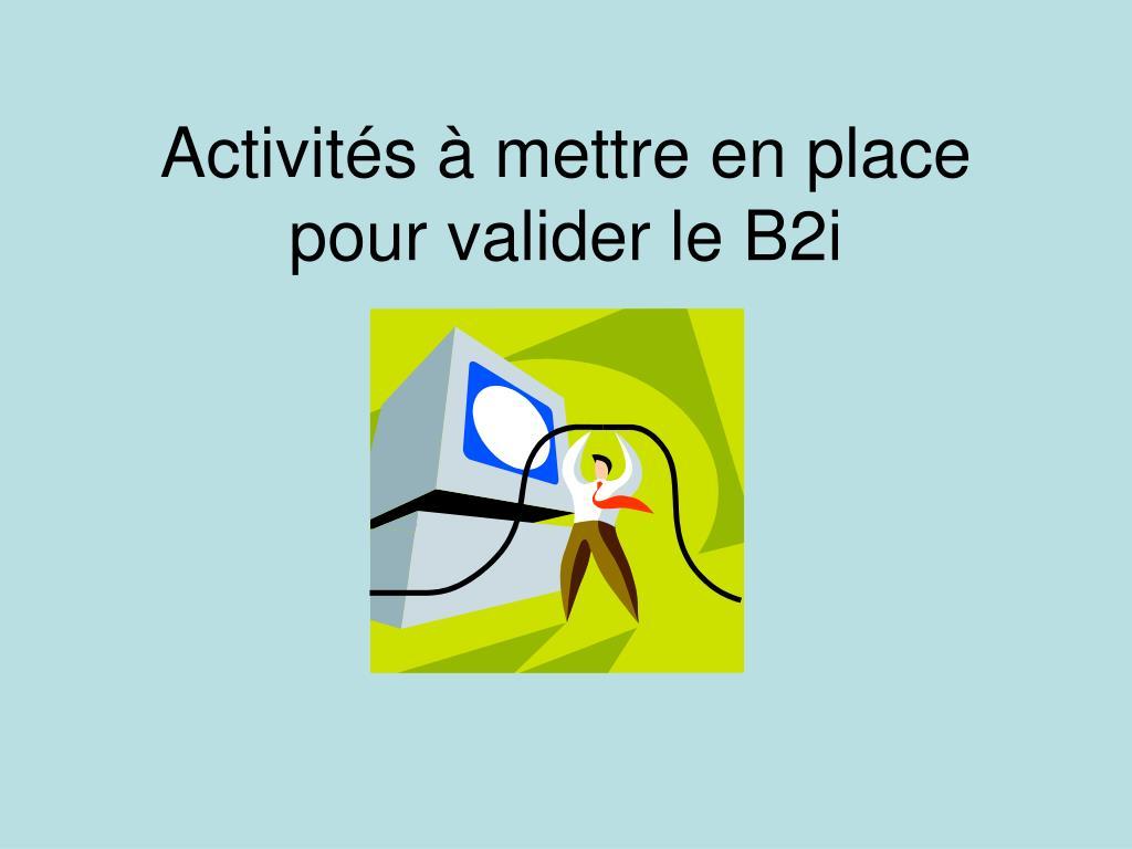 activit s mettre en place pour valider le b2i l.