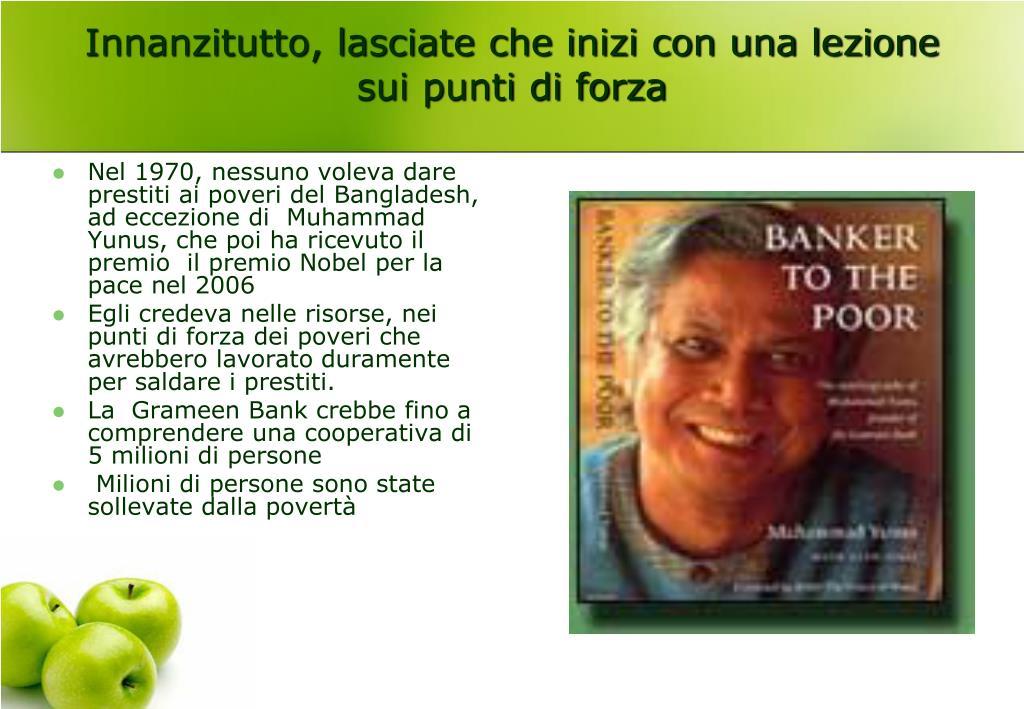 Nel 1970, nessuno voleva dare prestiti ai poveri del Bangladesh, ad eccezione di  Muhammad Yunus, che poi ha ricevuto il premio  il premio Nobel per la pace nel 2006
