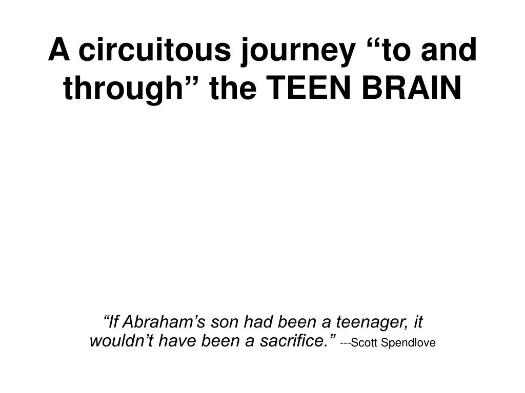 a circuitous journey to and through the teen brain l.