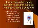 if a firm has no bad debts does that mean that the credit manager is doing a good job