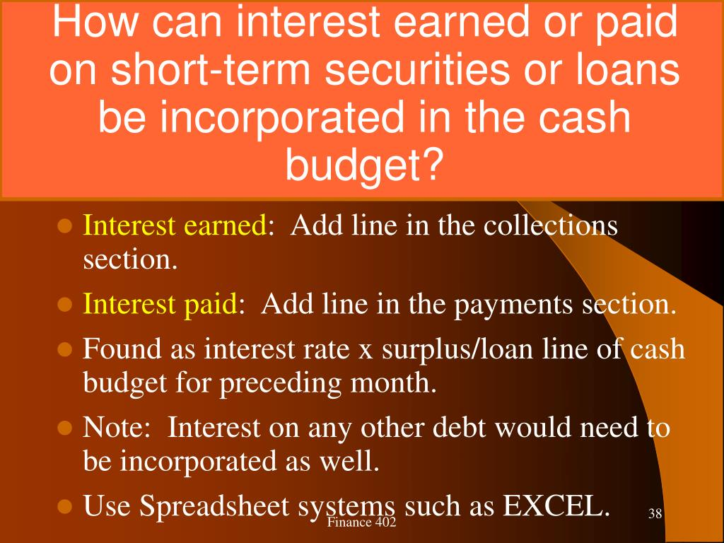 How can interest earned or paid on short-term securities or loans be incorporated in the cash budget?