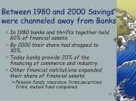 between 1980 and 2000 savings were channeled away from banks
