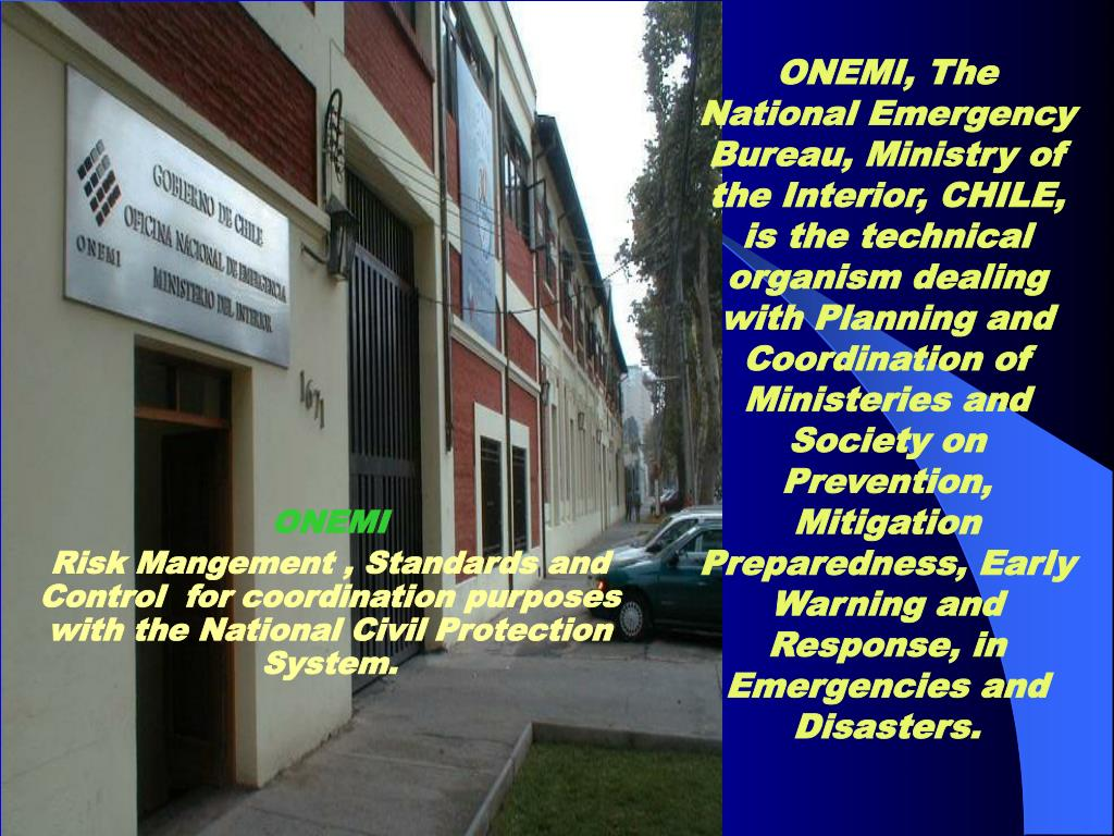 ONEMI, The National Emergency Bureau, Ministry of the Interior, CHILE, is the technical organism dealing with Planning and Coordination of Ministeries and Society on Prevention, Mitigation Preparedness, Early Warning and Response, in Emergencies and Disasters.
