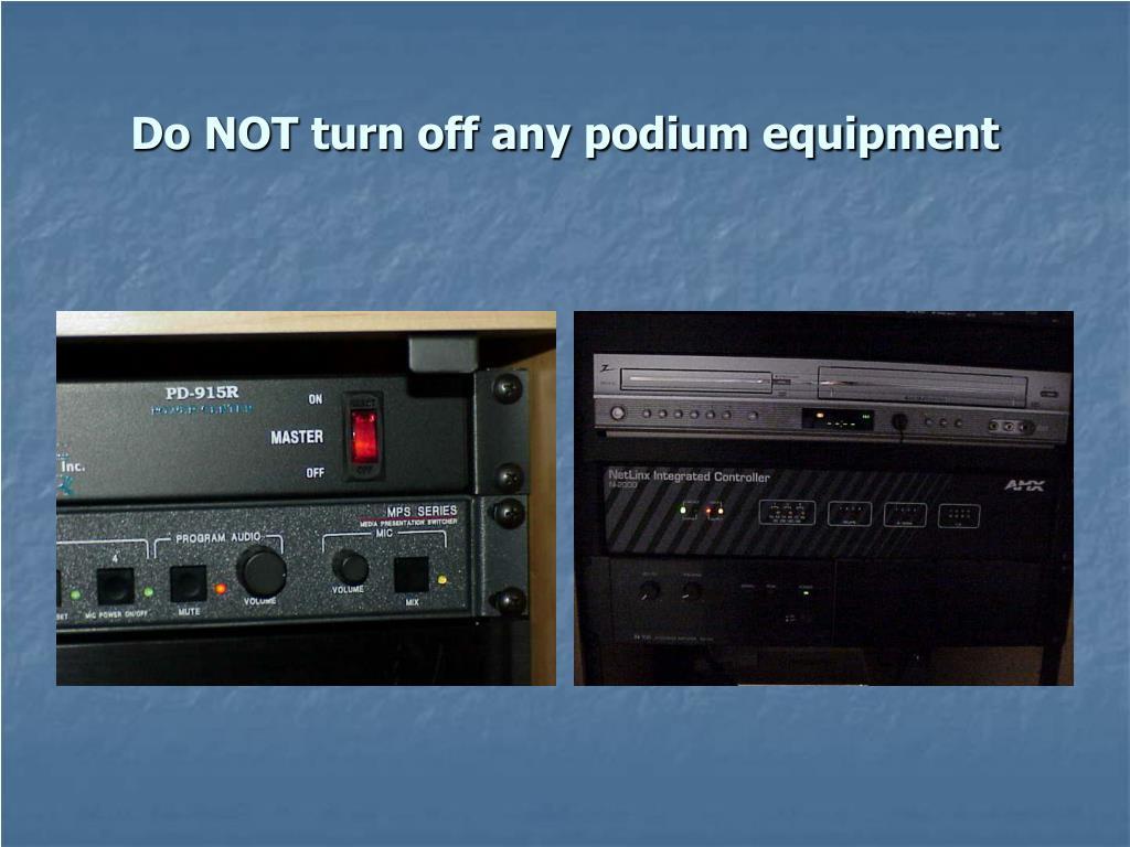 Do NOT turn off any podium equipment