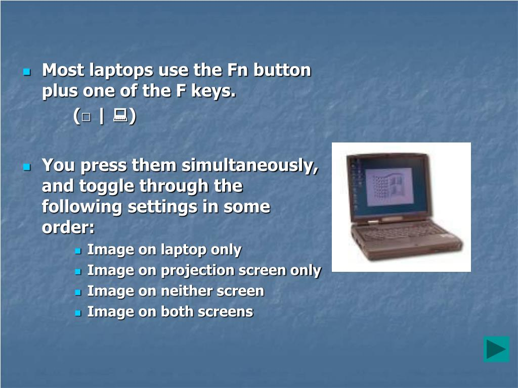 Most laptops use the Fn button plus one of the F keys.