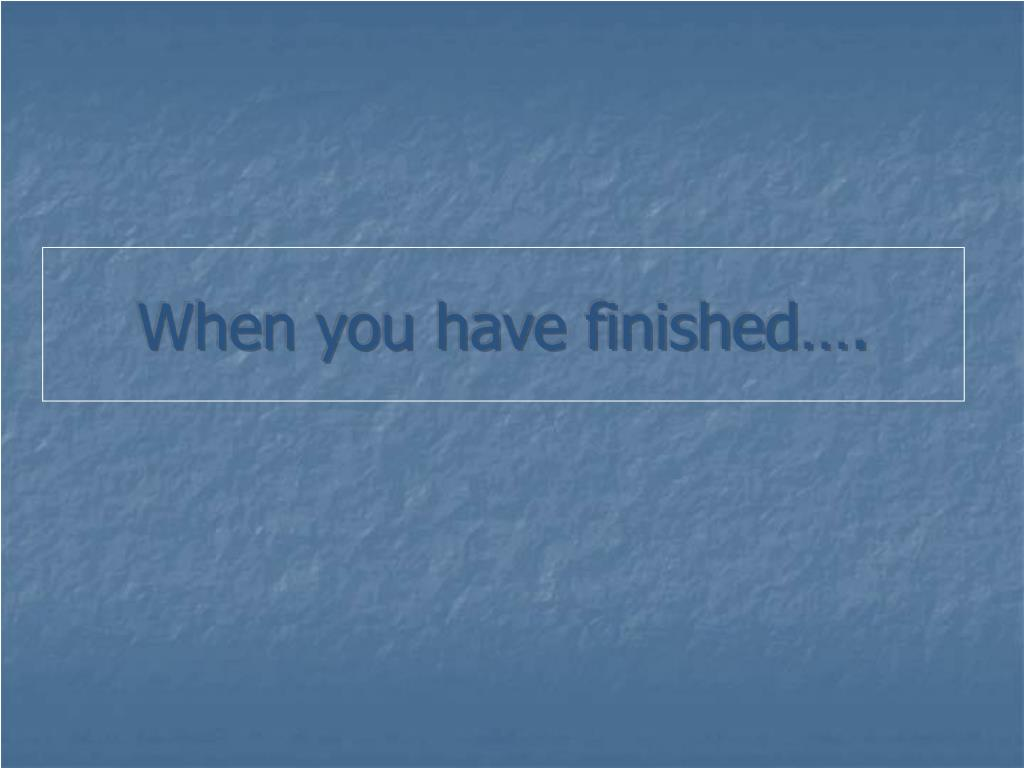 When you have finished….