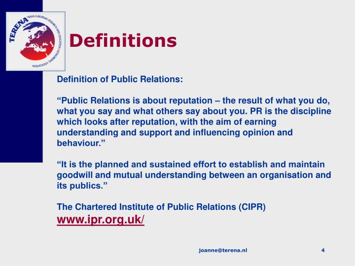 definition of public relations Defining public relations the ability to adhere to one worldwide definition of public relations is a challenging and one might say impossible task, and has concerned many public relations specials and scholars alike.