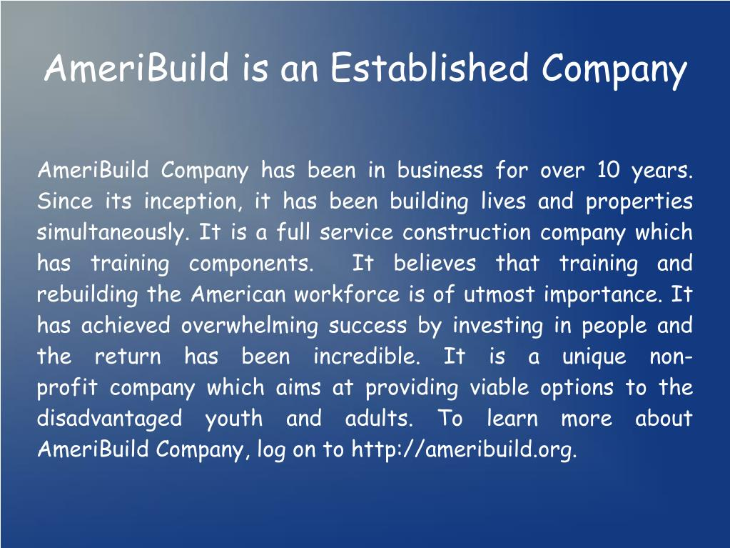 AmeriBuild Company has been in business for over 10 years. Since its inception, it has been building lives and properties simultaneously. It is a full service construction company which has training components. It believes that training and rebuilding the American workforce is of utmost importance. It has achieved overwhelming success by investing in people and the return has been incredible. It is a unique non-profitcompany which aims at providing viable options to the disadvantaged youth and adults. To learn more about AmeriBuild Company, log on to http://ameribuild.org.