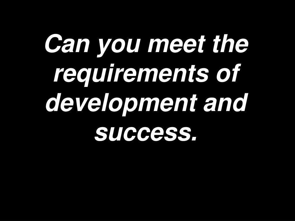 Can you meet the requirements of development and success.