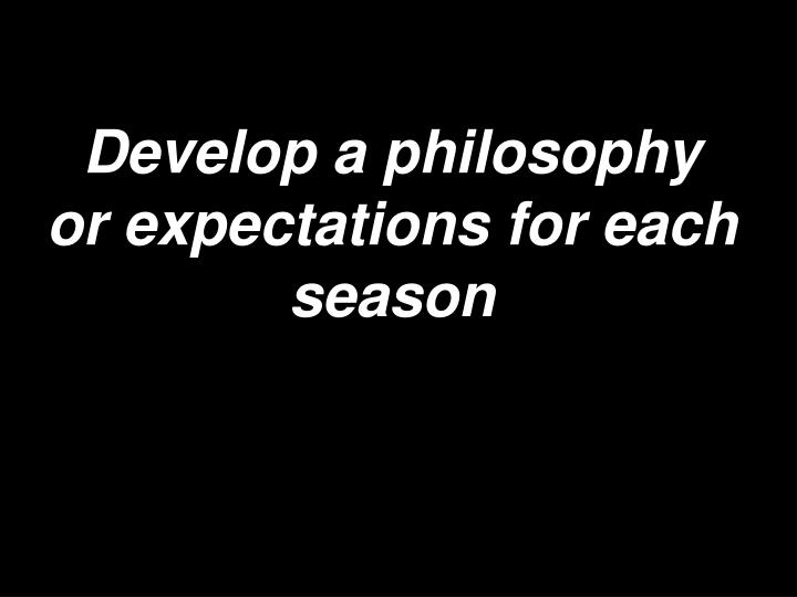 Develop a philosophy or expectations for each season
