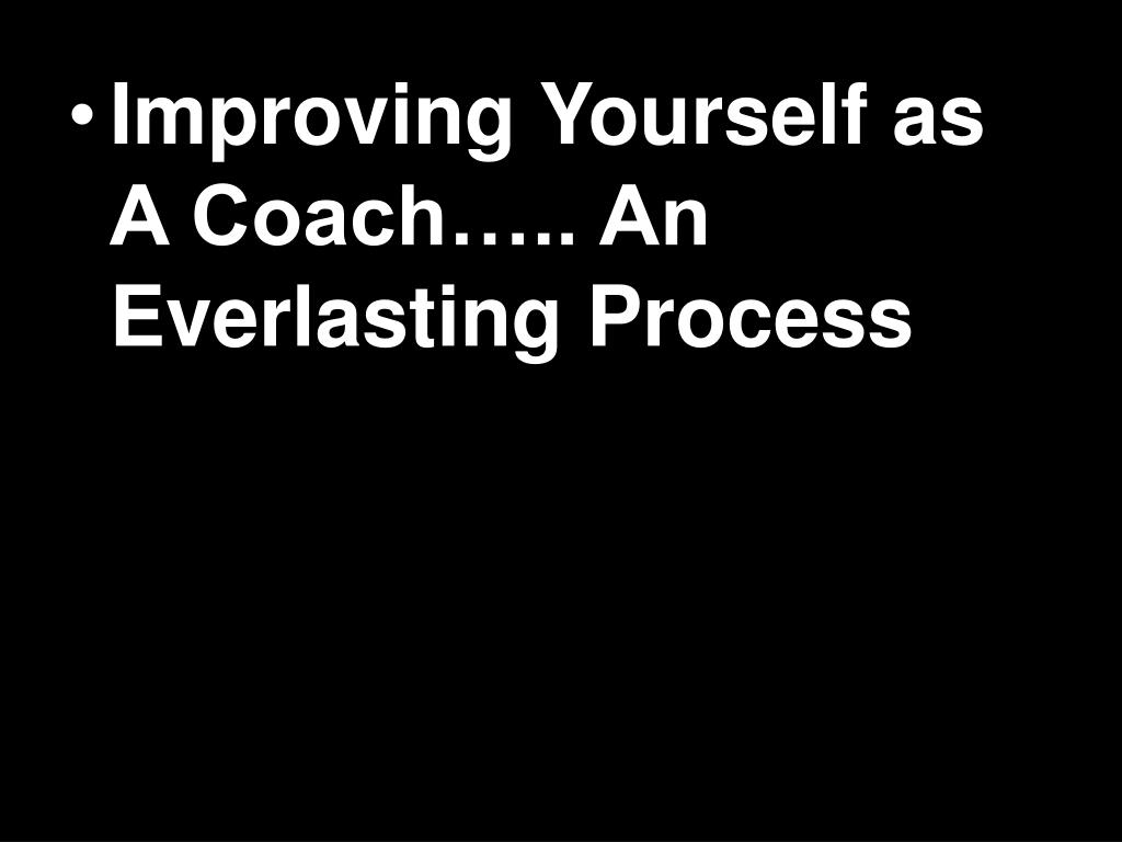 Improving Yourself as A Coach….. An Everlasting Process