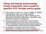 these aid based partnerships funds frequently were used for specific u s foreign policy goals