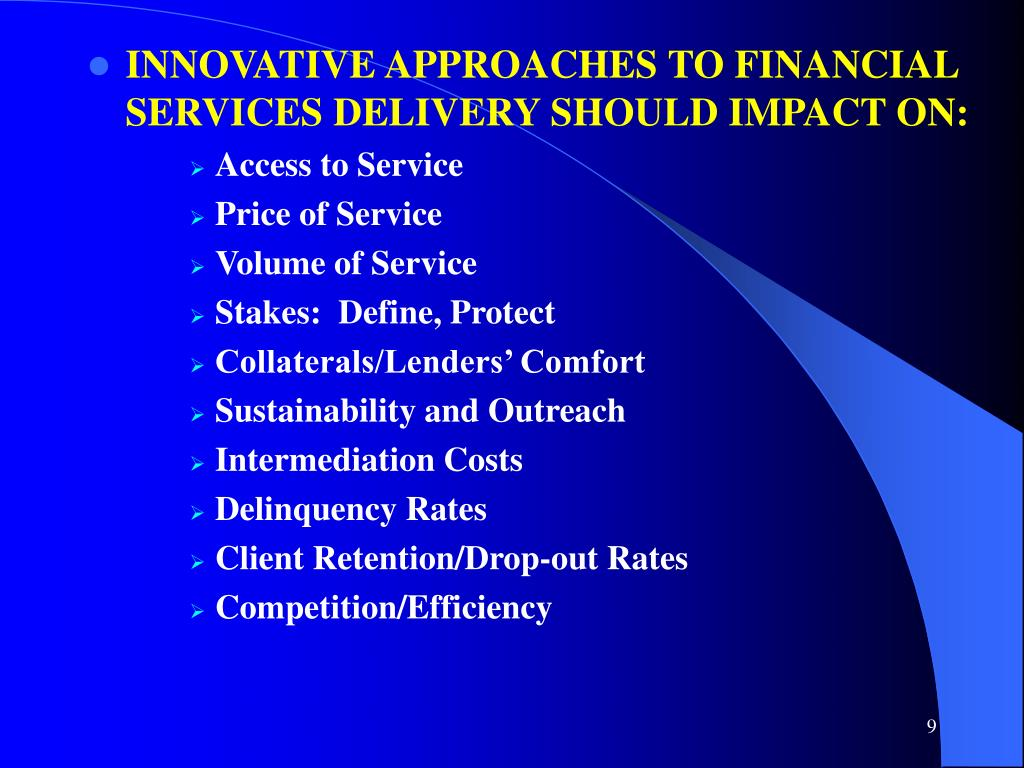 INNOVATIVE APPROACHES TO FINANCIAL SERVICES DELIVERY SHOULD IMPACT ON: