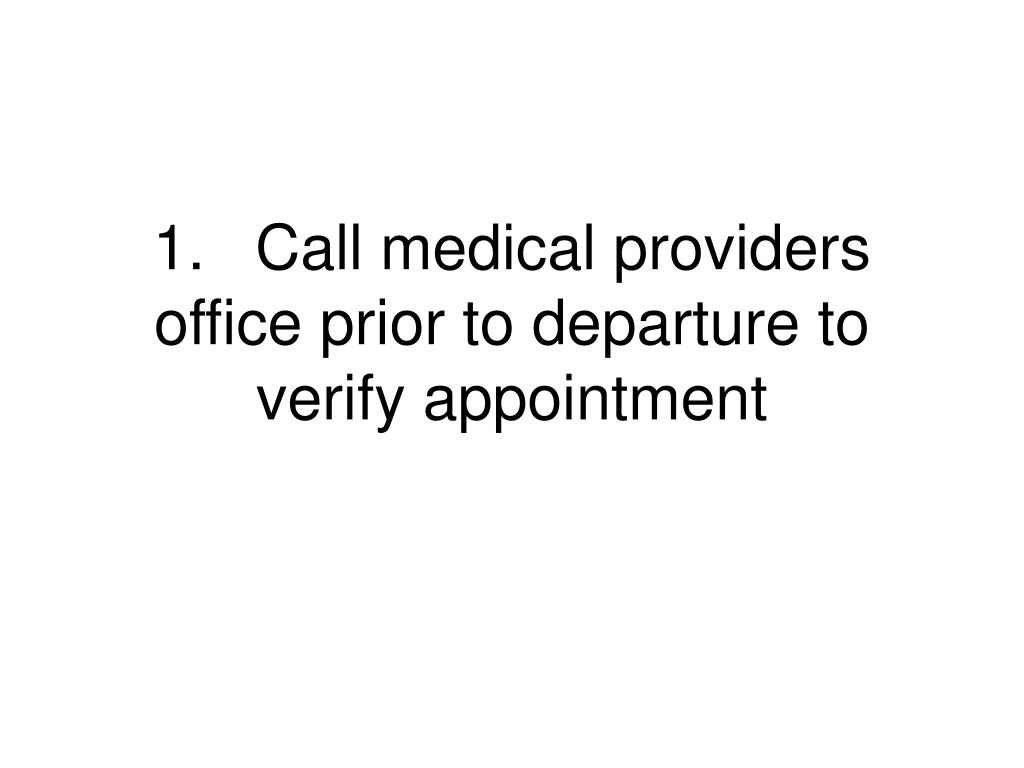1.	Call medical providers office prior to departure to verify appointment
