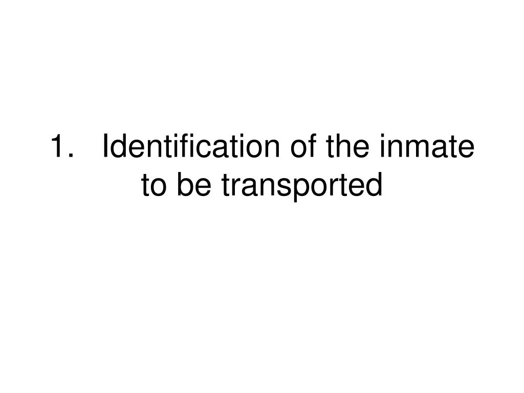 1.	Identification of the inmate to be transported