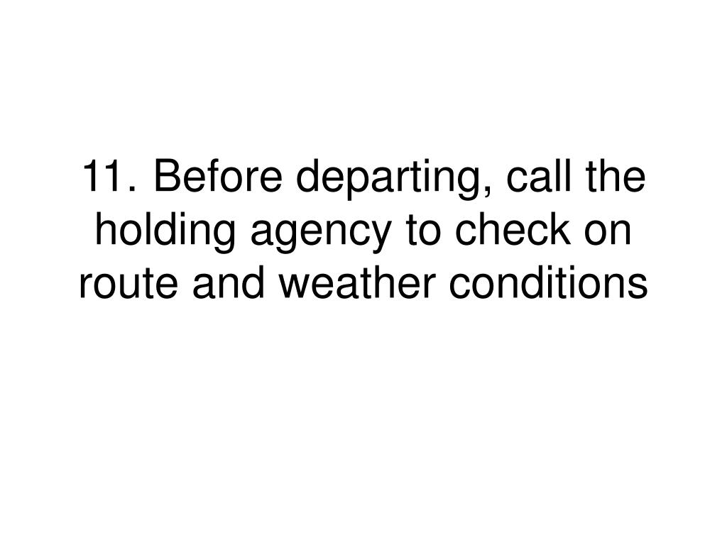 11.	Before departing, call the holding agency to check on route and weather conditions