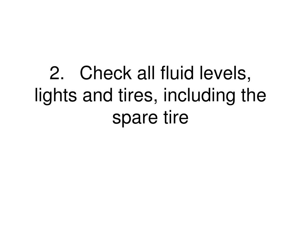 2.	Check all fluid levels, lights and tires, including the spare tire