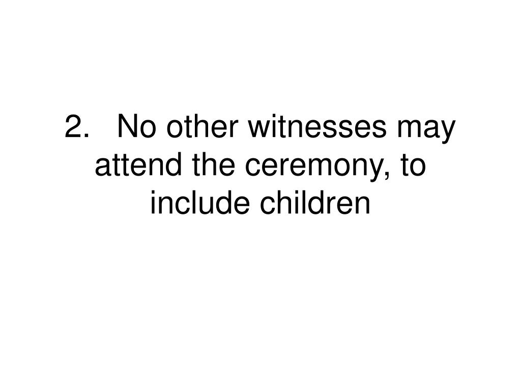 2.	No other witnesses may attend the ceremony, to include children