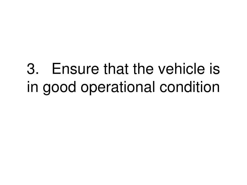 3.	Ensure that the vehicle is in good operational condition