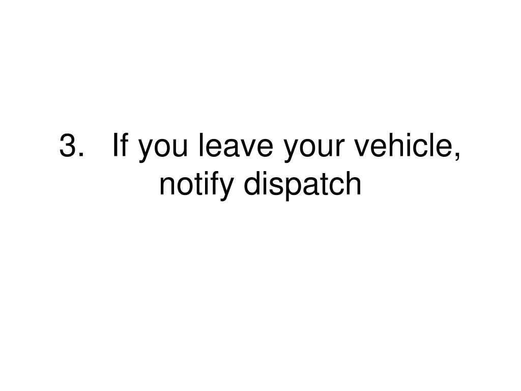 3.	If you leave your vehicle, notify dispatch