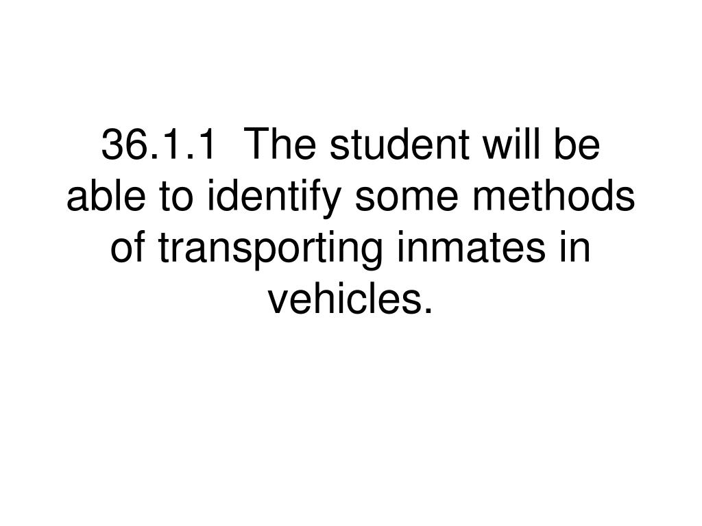 36.1.1  The student will be able to identify some methods of transporting inmates in vehicles.