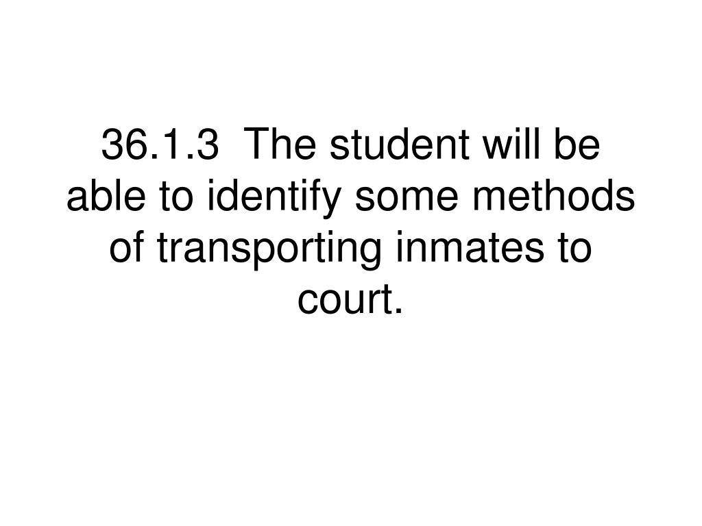 36.1.3  The student will be able to identify some methods of transporting inmates to court.