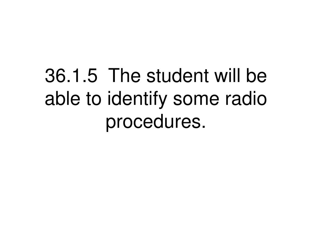 36.1.5  The student will be able to identify some radio procedures.