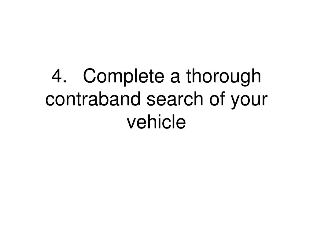 4.	Complete a thorough contraband search of your vehicle