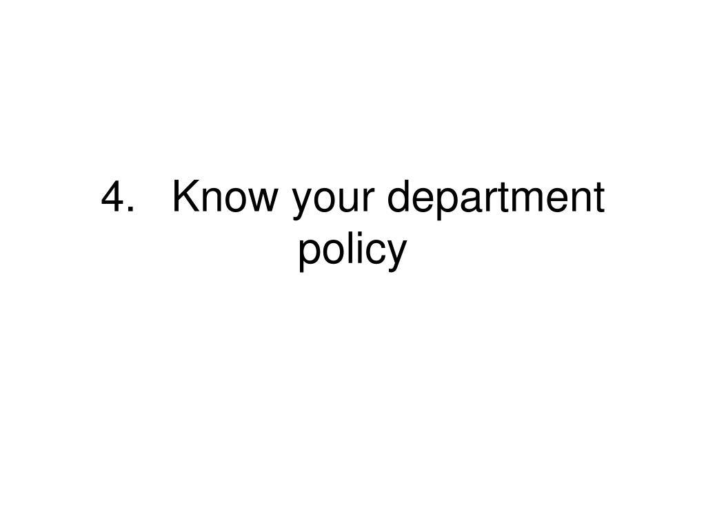 4.	Know your department policy
