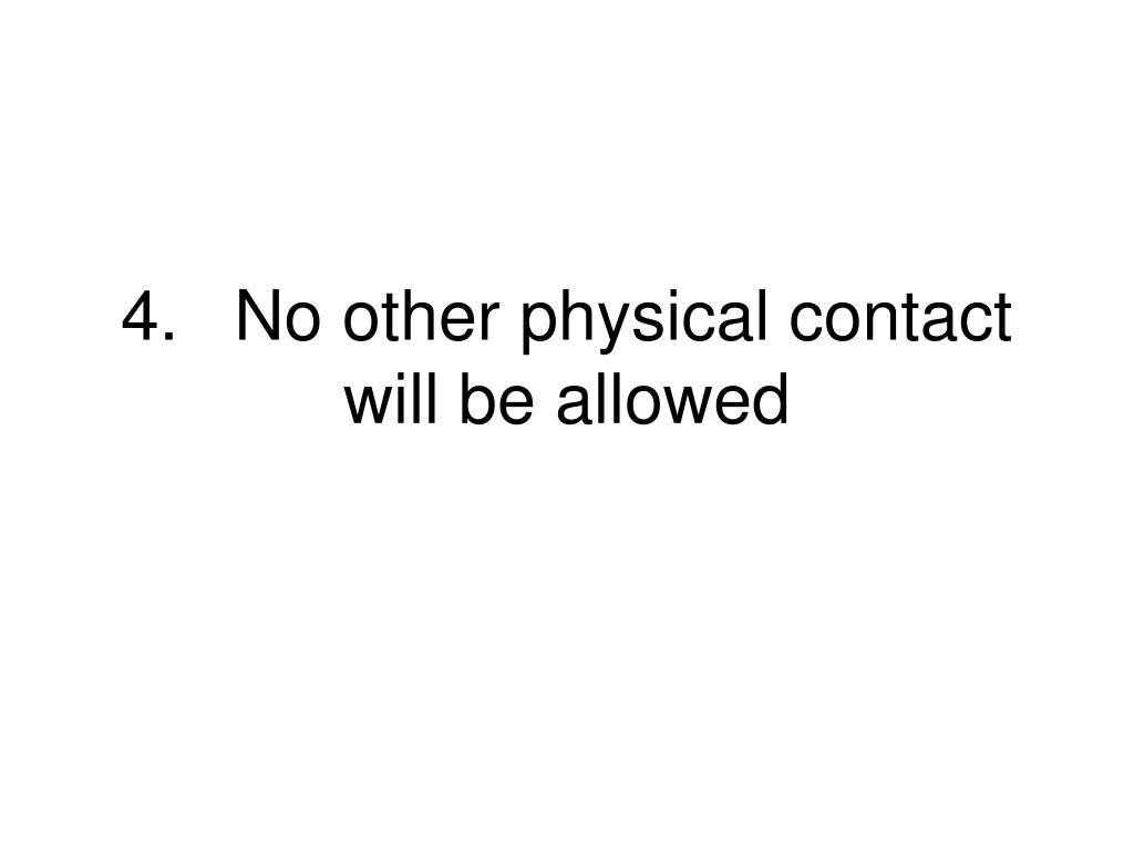 4.	No other physical contact will be allowed