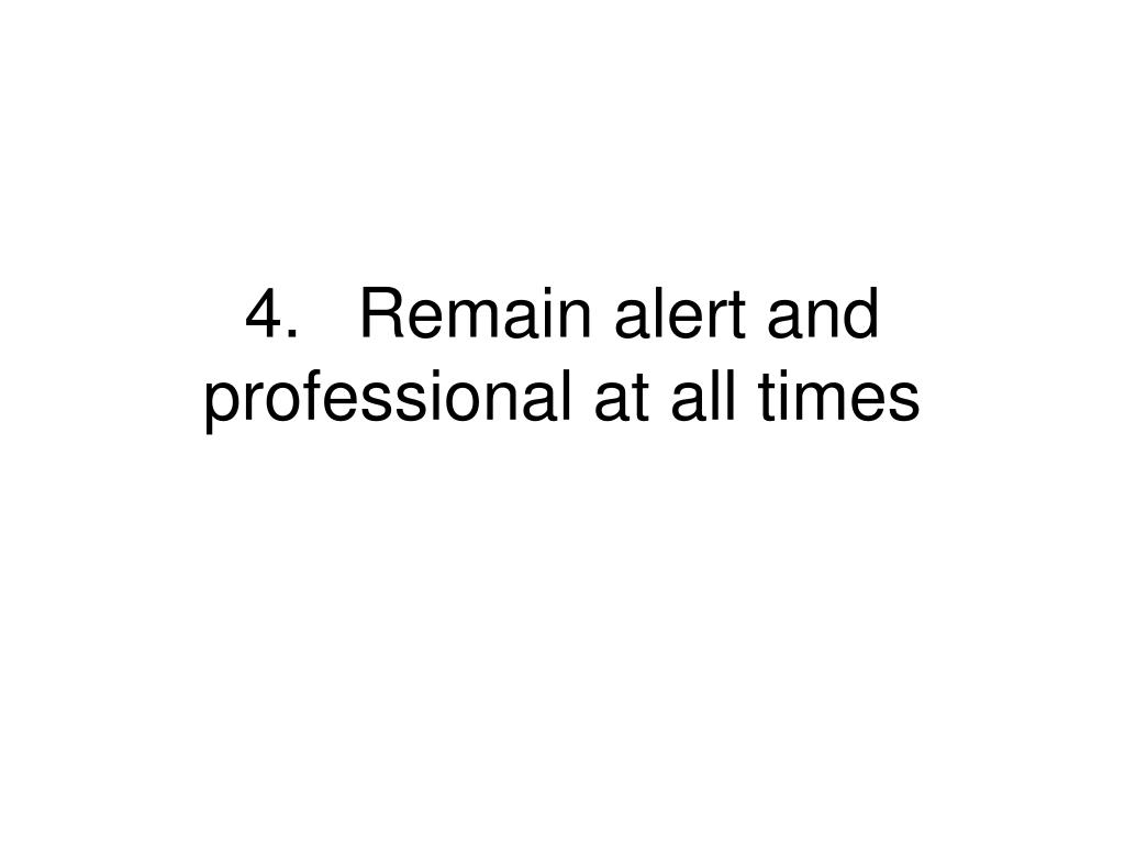 4.	Remain alert and professional at all times