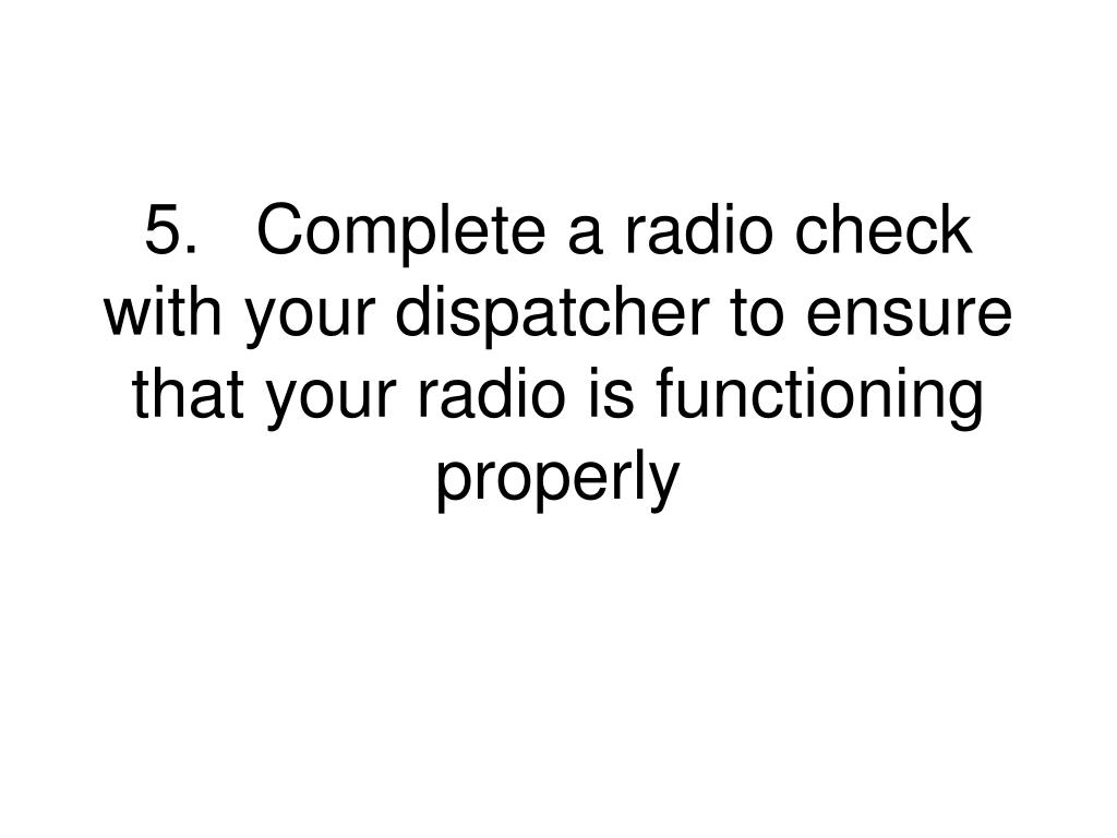 5.	Complete a radio check with your dispatcher to ensure that your radio is functioning properly