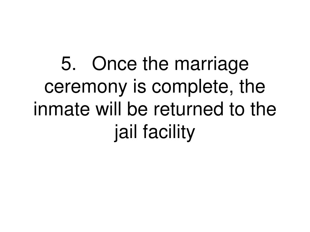 5.	Once the marriage ceremony is complete, the inmate will be returned to the jail facility