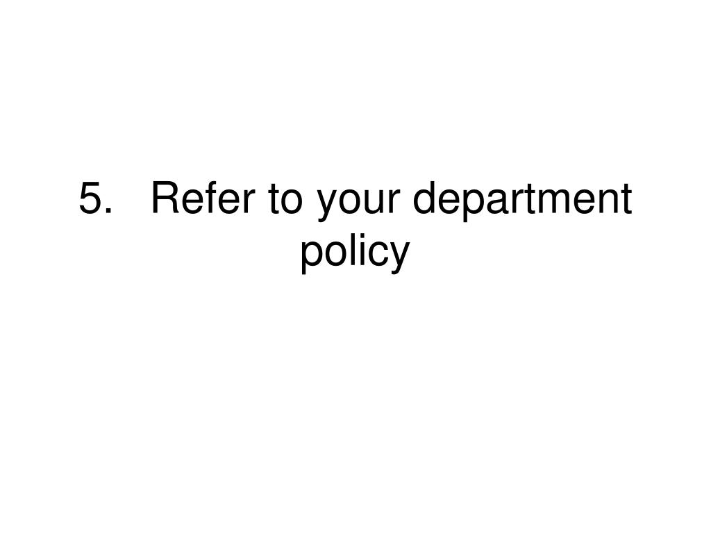 5.	Refer to your department policy