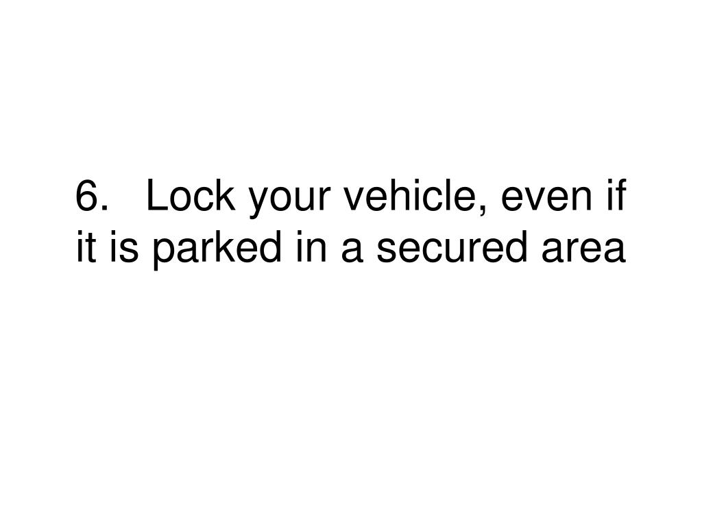 6.	Lock your vehicle, even if it is parked in a secured area