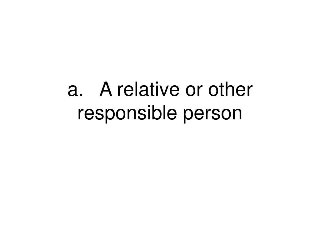 a.	A relative or other responsible person